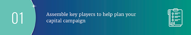 Begin planning your capital campaign by assembling key players.