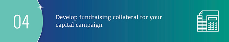 Continue to plan your capital campaign by developing fundraising collateral.