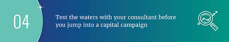Test the waters with your consultant before you jump into a capital campaign.