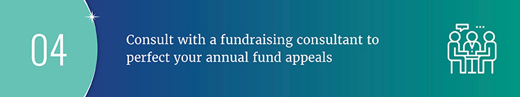 Consult with a fundraising consultant to perfect your annual fund appeals.