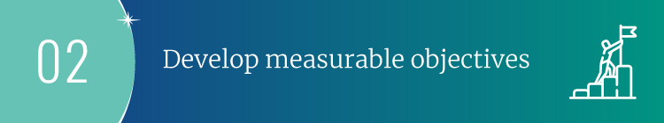 Use your strategic planning goals to develop measurable objectives.