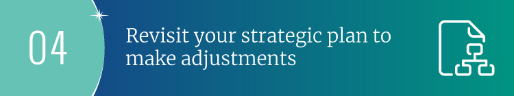 Revisit your strategic plan to make necessary adjustments.
